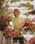 Arranging Flowers : How to Create Beautiful Bouquets in Every Season : The Best of Martha Stewart Living